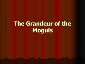 The Grandeur of the Moguls The Mogul Dynasty