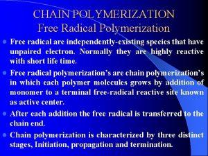 CHAIN POLYMERIZATION Free Radical Polymerization Free radical are