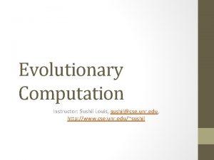 Evolutionary Computation Instructor Sushil Louis sushilcse unr edu