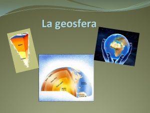 La geosfera La geosfera corresponde a la porcin