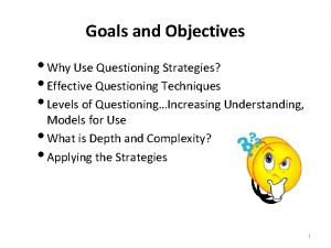 Goals and Objectives Why Use Questioning Strategies Effective