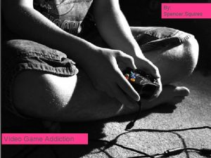 By Spencer Squires Video Games and Addictions Video