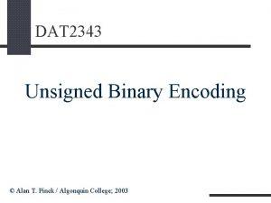 DAT 2343 Unsigned Binary Encoding Alan T Pinck