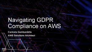 Navigating GDPR Compliance on AWS Carmela Gambardella AWS