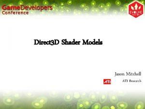 Direct 3 D Shader Models Jason Mitchell ATI