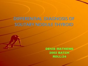 DIFFERENTIAL DIAGNOSIS OF SOLITARY NODULE THYROID DENIS MATHEWS