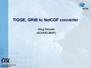 TIGGE GRIB to Net CDF converter Doug Schuster