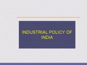 INDUSTRIAL POLICY OF INDIA Industrial policy upto 1991