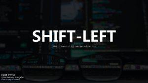 SHIFTLEFT Cyber Security Modernization Naor Penso Cyber Security