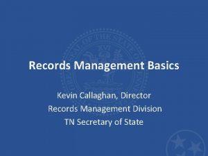 Records Management Basics Kevin Callaghan Director Records Management