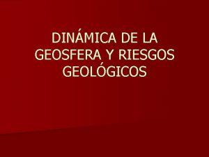 DINMICA DE LA GEOSFERA Y RIESGOS GEOLGICOS Riesgos