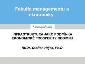 Fakulta managementu a ekonomiky INFRASTRUKTURA JAKO PODMNKA EKONOMICK
