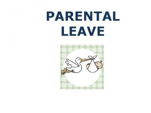 PARENTAL LEAVE Todays key points Government Paid Parental