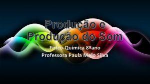 Produo e Produo do Som FsicoQumica 8ano Professora