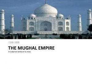 1526 1858 THE MUGHAL EMPIRE THE GREATEST EMPIRE