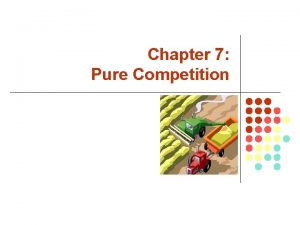 Chapter 7 Pure Competition What is a Pure