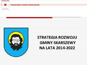STRATEGIA ROZWOJU GMINY SKARSZEWY NA LATA 2014 2022