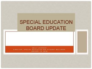 SPECIAL EDUCATION BOARD UPDATE KELLY JOHNSON DIRECTOR SPECIAL