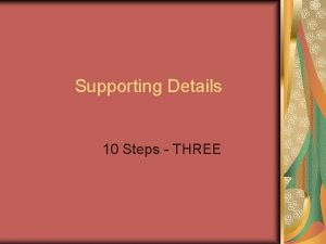 Supporting Details 10 Steps THREE Supporting Details Supporting