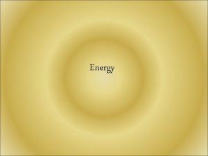 Energy ENERGY Energy the ability to do work