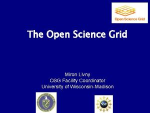 The Open Science Grid Miron Livny OSG Facility