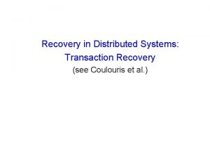 Recovery in Distributed Systems Transaction Recovery see Coulouris