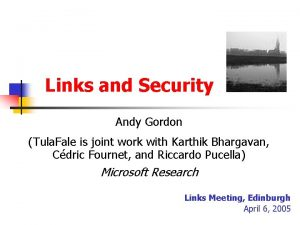 Links and Security Andy Gordon Tula Fale is