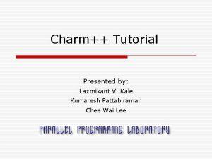 Charm Tutorial Presented by Laxmikant V Kale Kumaresh