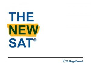 THE NEW SAT Learn why the SAT is