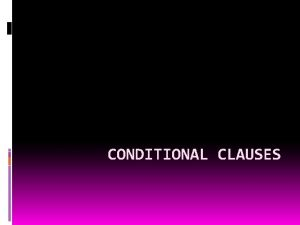 CONDITIONAL CLAUSES CONDITIONAL CLAUSES complex clauses main clause