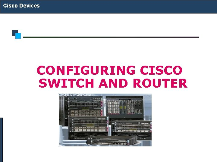 Cisco Devices CONFIGURING CISCO SWITCH AND ROUTER Cisco