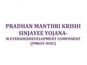 PRADHAN MANTHRI KRISHI SINJAYEE YOJANAWATERSHEDDEVELOPMENT COMPONENT PMKSYWDC Objectives
