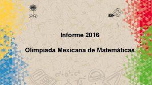 Informe 2016 Olimpiada Mexicana de Matemticas OLIMPIADA MEXICANA