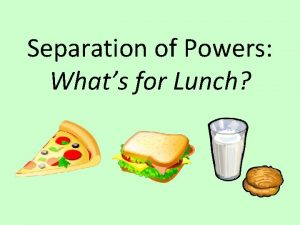 Separation of Powers Whats for Lunch How would
