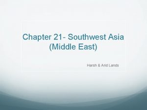 Chapter 21 Southwest Asia Middle East Harsh Arid