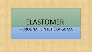 ELASTOMERI PRIRODNA I SINTETIKA GUMA ELASTOMERI GLAVNA OSOBINA