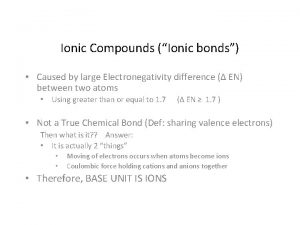 Ionic Compounds Ionic bonds Caused by large Electronegativity
