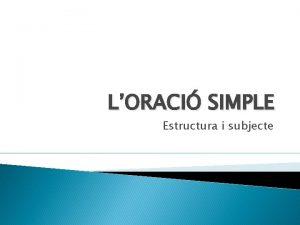 LORACI SIMPLE Estructura i subjecte 1 Estructura de