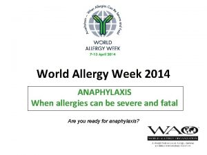 World Allergy Week 2014 ANAPHYLAXIS When allergies can