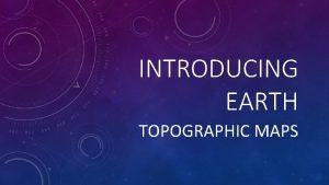 INTRODUCING EARTH TOPOGRAPHIC MAPS HOW DO MAPS SHOW