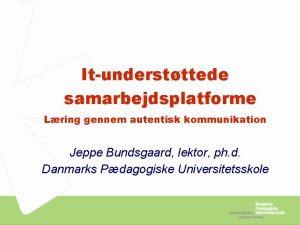 Itunderstttede samarbejdsplatforme Lring gennem autentisk kommunikation Jeppe Bundsgaard