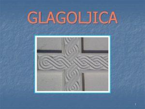 GLAGOLJICA 1 Glagoljica je drugo hrvatsko pismo koje