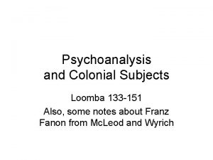 Psychoanalysis and Colonial Subjects Loomba 133 151 Also