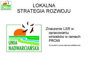LOKALNA STRATEGIA ROZWOJU Znaczenie LSR w opracowaniu wnioskw
