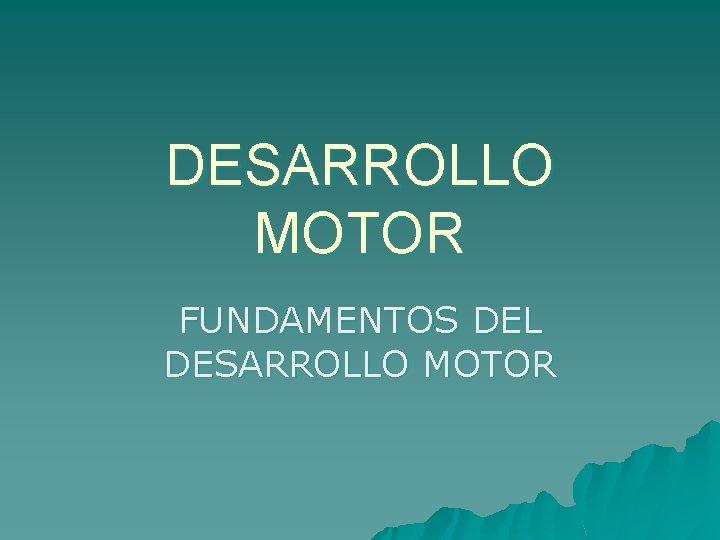 DESARROLLO MOTOR FUNDAMENTOS DEL DESARROLLO MOTOR DESARROLLO MOTOR