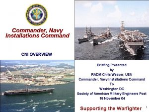 Commander Navy Installations Command CNI OVERVIEW Briefing Presented