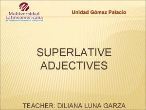 Unidad Gmez Palacio SUPERLATIVE ADJECTIVES TEACHER DILIANA LUNA