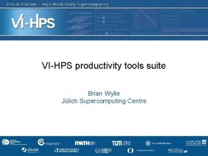VIHPS productivity tools suite Brian Wylie Jlich Supercomputing