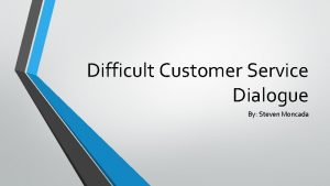 Difficult Customer Service Dialogue By Steven Moncada There