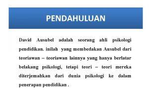 PENDAHULUAN David Ausubel adalah seorang ahli psikologi pendidikan